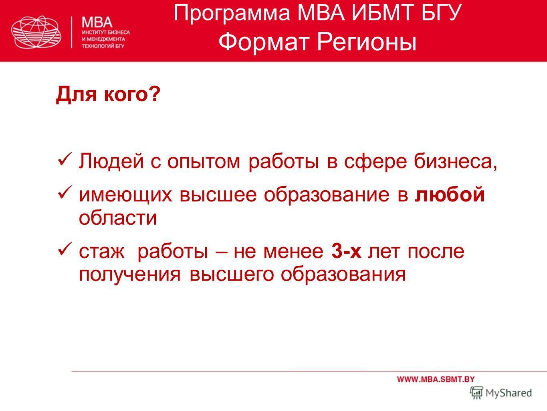 Программа МВА ИБМТ БГУ Формат Регионы Для кого? Людей с опытом работы в сфере бизнеса, имеющих высшее образование в любой области стаж работы – не менее 3-х лет после получения высшего образования