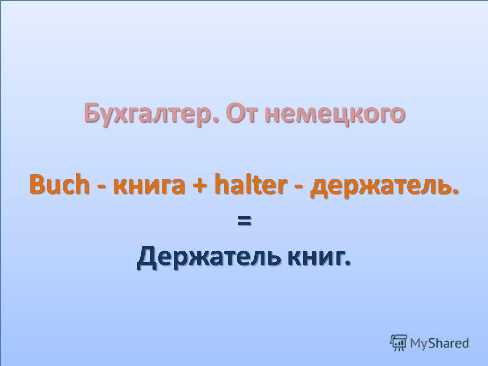 Бухгалтер. От немецкого Buch - книга + halter - держатель. = Держатель книг.