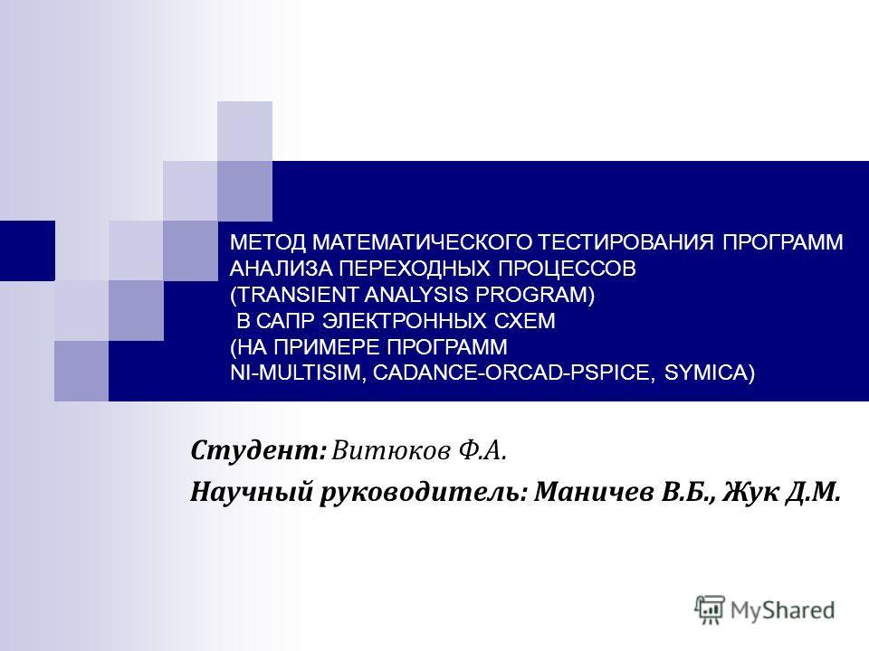 МЕТОД МАТЕМАТИЧЕСКОГО ТЕСТИРОВАНИЯ ПРОГРАММ АНАЛИЗА ПЕРЕХОДНЫХ ПРОЦЕССОВ (TRANSIENT ANALYSIS PROGRAM) В САПР ЭЛЕКТРОННЫХ СХЕМ (НА ПРИМЕРЕ ПРОГРАММ NI-MULTISIM, CADANCE-ORCAD-PSPICE, SYMICA) Студент: Витюков Ф.А. Научный руководитель: Маничев В.Б., Жу