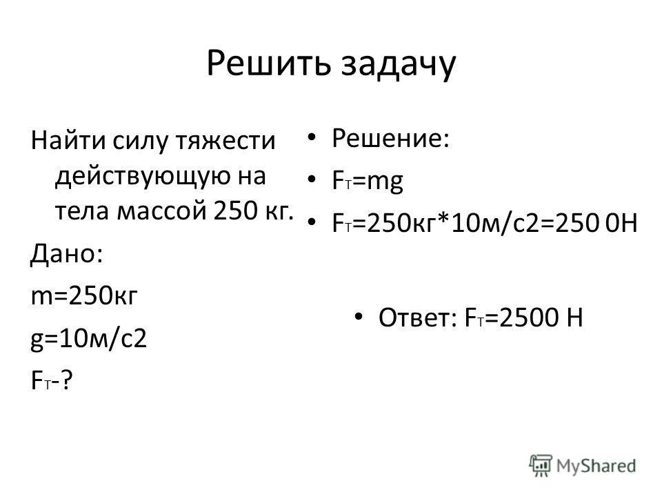 Решить задачу Найти силу тяжести действующую на тела массой 250 кг. Дано: m=250кг g=10м/с2 F T -? Решение: F T =mg F T =250кг*10м/с2=250 0Н Ответ: F T =2500 Н