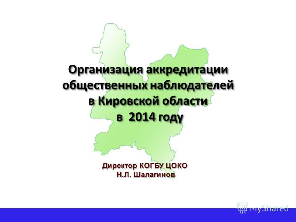 Организация аккредитации общественных наблюдателей в Кировской области в 2014 году Директор КОГБУ ЦОКО Н.Л. Шалагинов Н.Л. Шалагинов