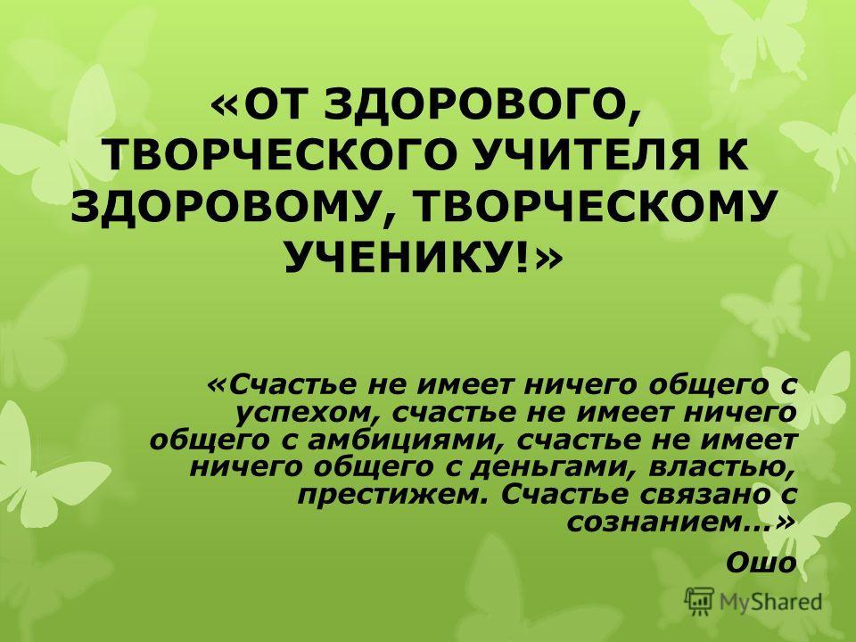 «ОТ ЗДОРОВОГО, ТВОРЧЕСКОГО УЧИТЕЛЯ К ЗДОРОВОМУ, ТВОРЧЕСКОМУ УЧЕНИКУ!» «Счастье не имеет ничего общего с успехом, счастье не имеет ничего общего с амбициями, счастье не имеет ничего общего с деньгами, властью, престижем. Счастье связано с сознанием…»