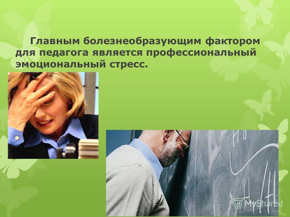 Главным болезнеобразующим фактором для педагога является профессиональный эмоциональный стресс.