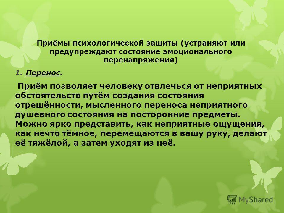 Приёмы психологической защиты (устраняют или предупреждают состояние эмоционального перенапряжения) 1.Перенос. Приём позволяет человеку отвлечься от неприятных обстоятельств путём создания состояния отрешённости, мысленного переноса неприятного душев