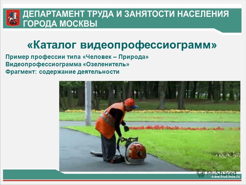 «Каталог видеопрофессиограмм» Пример профессии типа «Человек – Природа» Видеопрофессиограмма «Озеленитель» Фрагмент: содержание деятельности