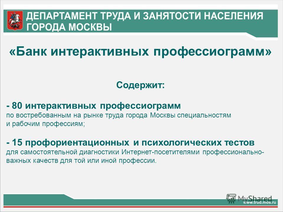 Содержит: - 80 интерактивных профессиограмм по востребованным на рынке труда города Москвы специальностям и рабочим профессиям; - 15 профориентационных и психологических тестов для самостоятельной диагностики Интернет-посетителями профессионально- ва