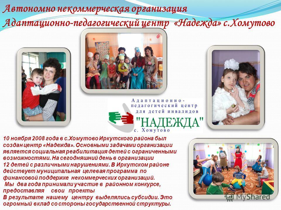 10 ноября 2008 года в с.Хомутово Иркутского района был создан центр «Надежда». Основными задачами организации является социальная реабилитация детей с ограниченными возможностями. На сегодняшний день в организации 12 детей с различными нарушениями. В
