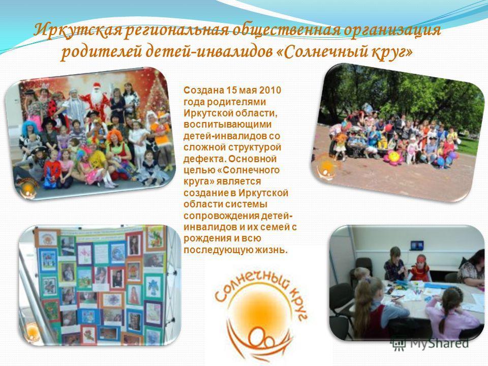 Иркутская региональная общественная организация родителей детей-инвалидов «Солнечный круг» Создана 15 мая 2010 года родителями Иркутской области, воспитывающими детей-инвалидов со сложной структурой дефекта. Основной целью «Солнечного круга» является