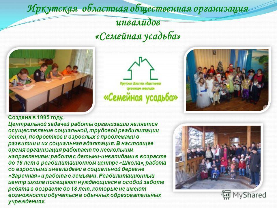 Иркутская областная общественная организация инвалидов «Семейная усадьба» Создана в 1995 году. Центральной задачей работы организации является осуществление социальной, трудовой реабилитации детей, подростков и взрослых с проблемами в развитии и их с