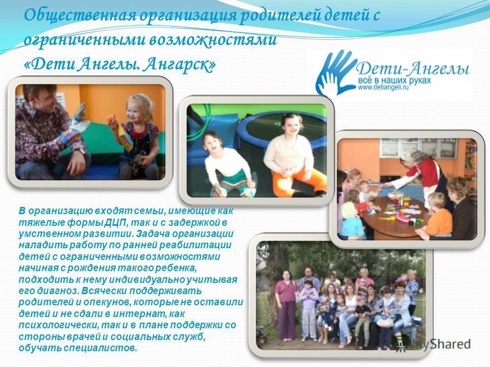 Общественная организация родителей детей с ограниченными возможностями «Дети Ангелы. Ангарск» В организацию входят семьи, имеющие как тяжелые формы ДЦП, так и с задержкой в умственном развитии. Задача организации наладить работу по ранней реабилитаци