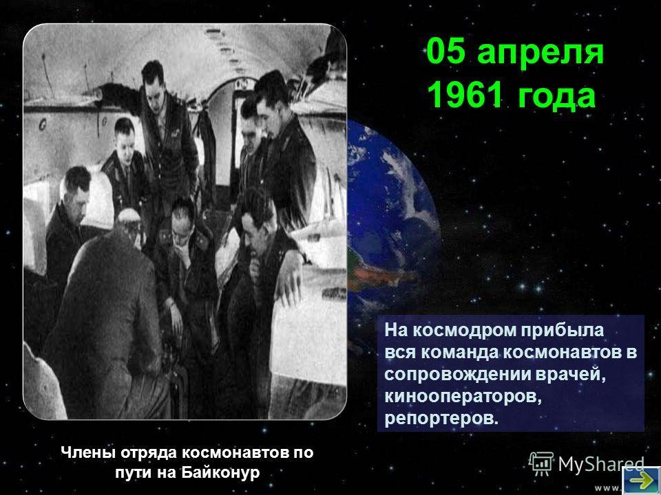 На космодром прибыла вся команда космонавтов в сопровождении врачей, кинооператоров, репортеров. 05 апреля 1961 года Члены отряда космонавтов по пути на Байконур