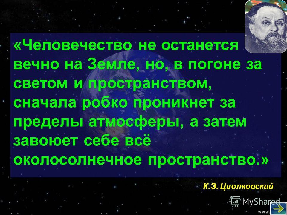 «Человечество не останется вечно на Земле, но, в погоне за светом и пространством, сначала робко проникнет за пределы атмосферы, а затем завоюет себе всё околосолнечное пространство.» К.Э. Циолковский