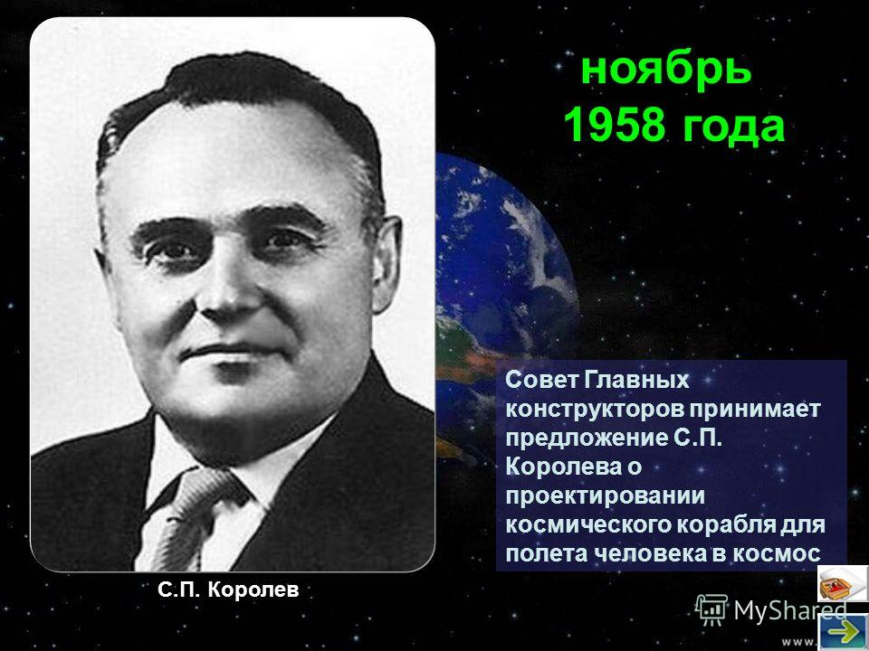 Совет Главных конструкторов принимает предложение С.П. Королева о проектировании космического корабля для полета человека в космос ноябрь 1958 года С.П. Королев