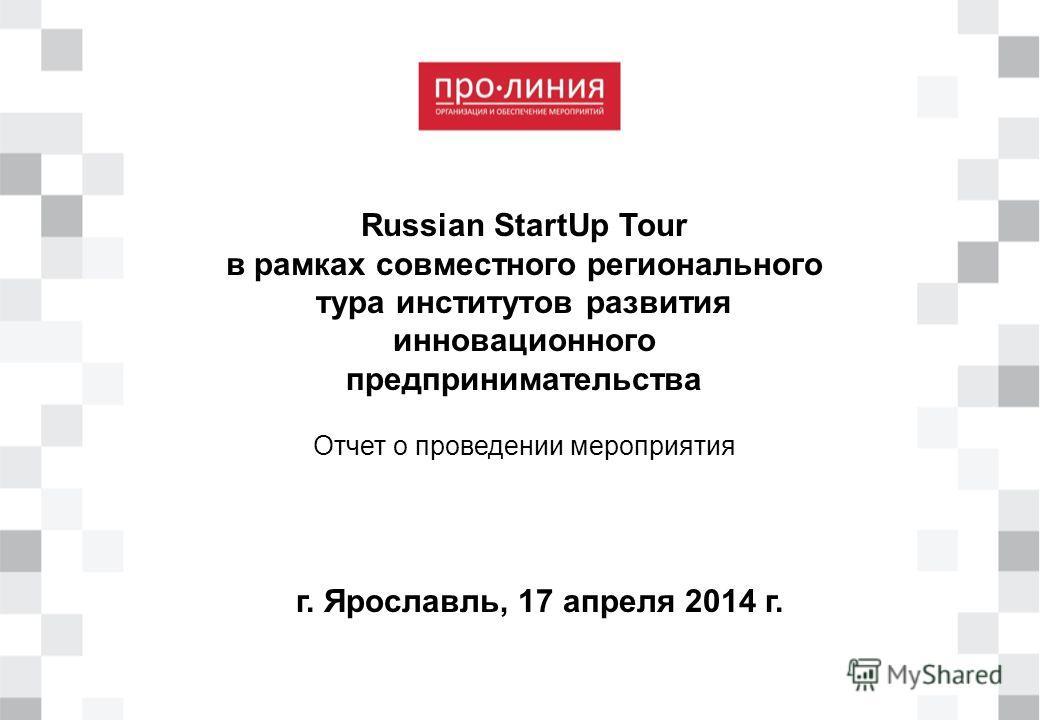 г. Ярославль, 17 апреля 2014 г. Russian StartUp Tour в рамках совместного регионального тура институтов развития инновационного предпринимательства Отчет о проведении мероприятия