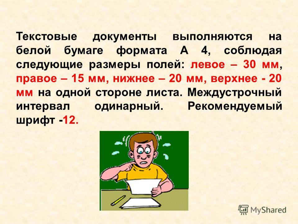 Текстовые документы выполняются на белой бумаге формата А 4, соблюдая следующие размеры полей: левое – 30 мм, правое – 15 мм, нижнее – 20 мм, верхнее - 20 мм на одной стороне листа. Междустрочный интервал одинарный. Рекомендуемый шрифт -12.