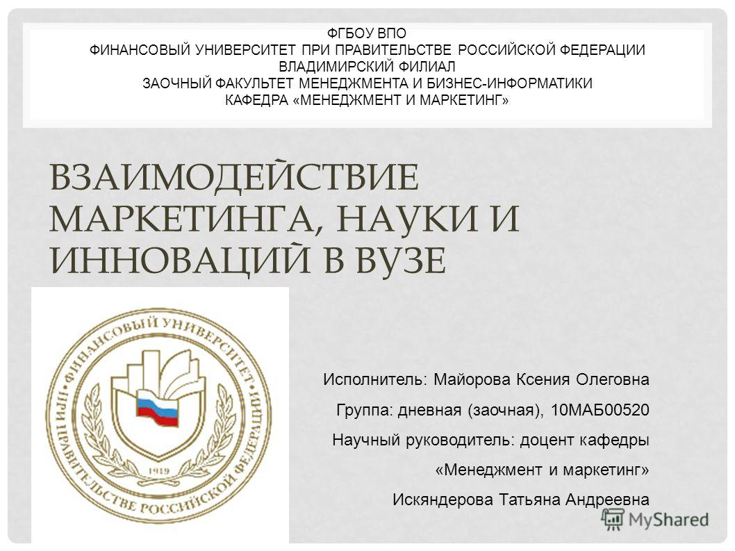 ФГБОУ ВПО ФИНАНСОВЫЙ УНИВЕРСИТЕТ ПРИ ПРАВИТЕЛЬСТВЕ РОССИЙСКОЙ ФЕДЕРАЦИИ ВЛАДИМИРСКИЙ ФИЛИАЛ ЗАОЧНЫЙ ФАКУЛЬТЕТ МЕНЕДЖМЕНТА И БИЗНЕС-ИНФОРМАТИКИ КАФЕДРА «МЕНЕДЖМЕНТ И МАРКЕТИНГ» Исполнитель: Майорова Ксения Олеговна Группа: дневная (заочная), 10МАБ0052