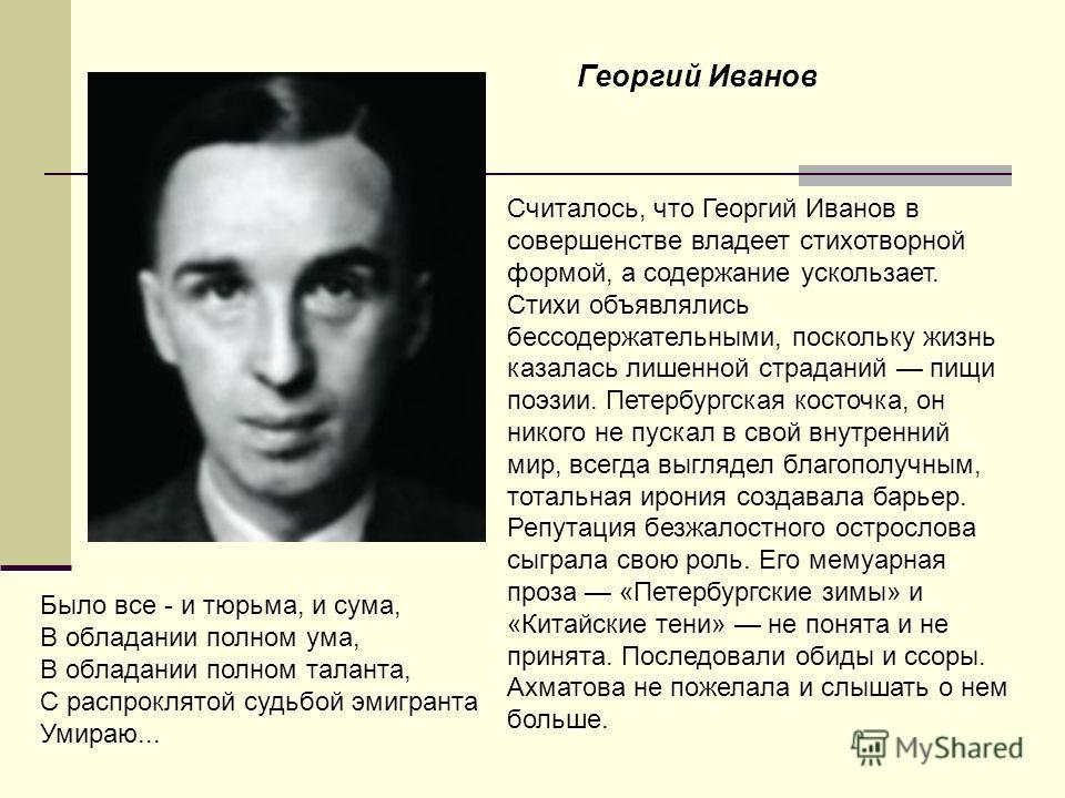 Считалось, что Георгий Иванов в совершенстве владеет стихотворной формой, а содержание ускользает. Стихи объявлялись бессодержательными, поскольку жизнь казалась лишенной страданий пищи поэзии. Петербургская косточка, он никого не пускал в свой внутр
