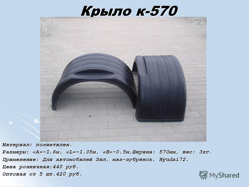 Крыло к-570 Материал: полиэтилен. Размеры: «А»-1.6м, «L»-1.05м, «H»-0.5м,Ширина: 570мм, вес: 3кг. Применение: Для автомобилей Зил, маз-зубрёнок, Hyudai72. Цена розничная:440 руб. Оптовая от 5 шт.420 руб.
