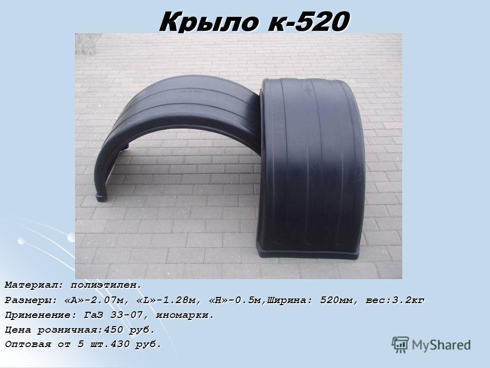 Крыло к-520 Материал: полиэтилен. Размеры: «А»-2.07м, «L»-1.28м, «H»-0.5м,Ширина: 520мм, вес:3.2кг Применение: ГаЗ 33-07, иномарки. Цена розничная:450 руб. Оптовая от 5 шт.430 руб.