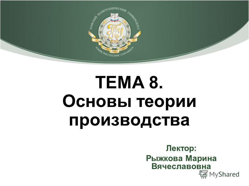 ТЕМА 8. Основы теории производства Лектор: Рыжкова Марина Вячеславовна