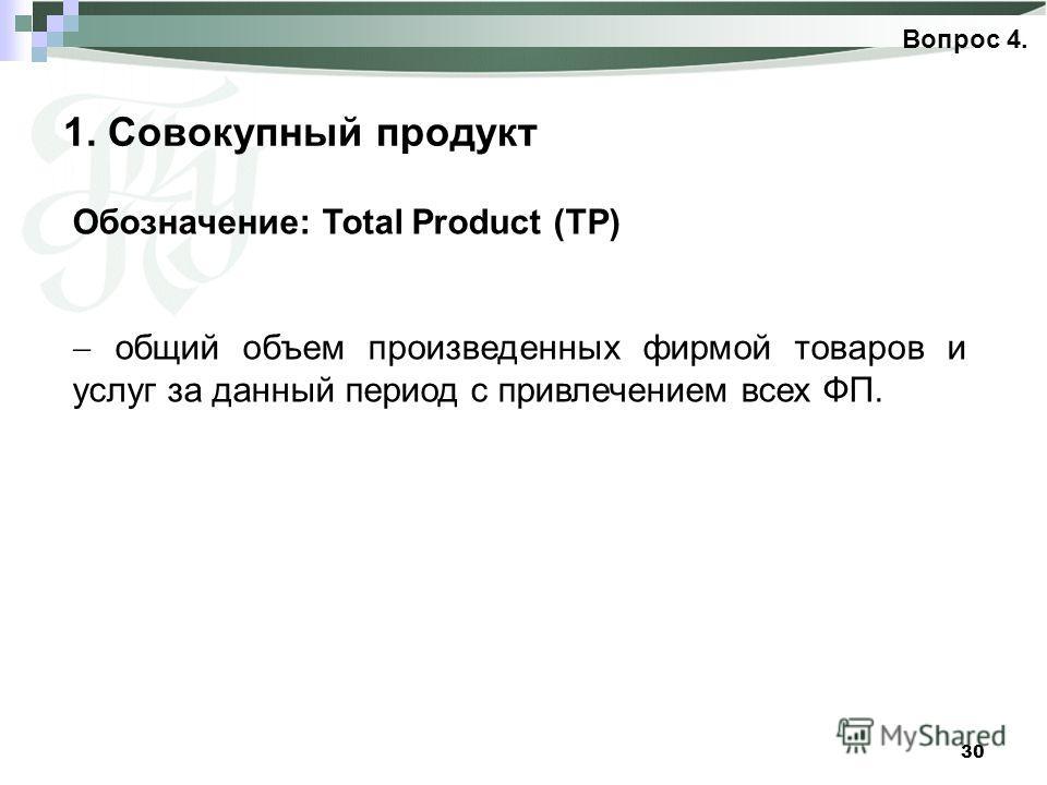 30 1. Совокупный продукт Вопрос 4. Обозначение: Total Product (ТР) общий объем произведенных фирмой товаров и услуг за данный период с привлечением всех ФП.