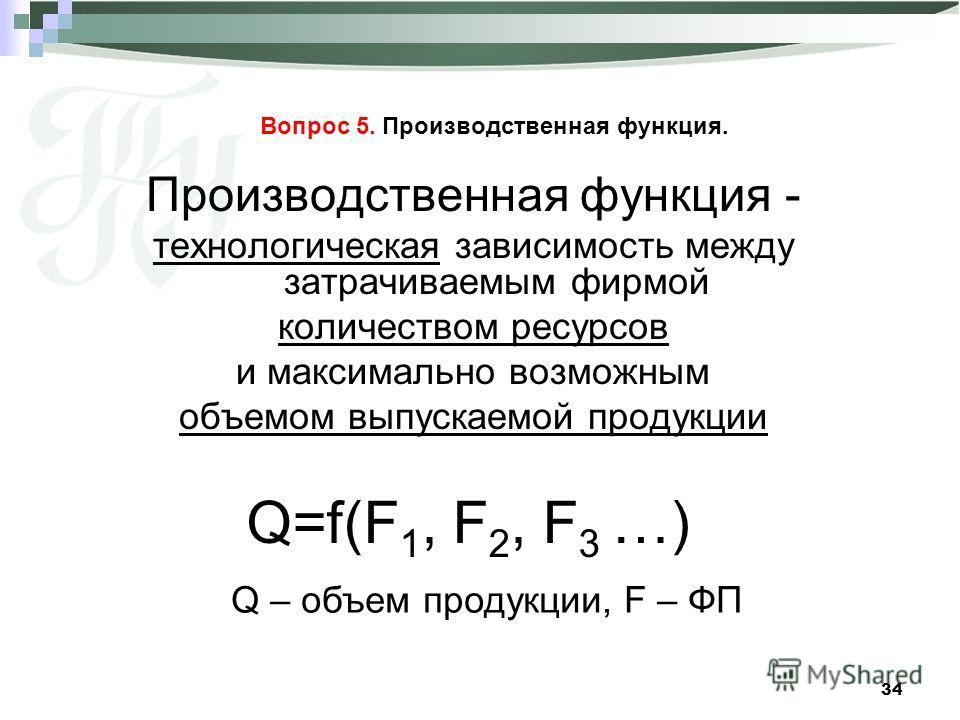 34 Вопрос 5. Производственная функция. Производственная функция - технологическая зависимость между затрачиваемым фирмой количеством ресурсов и максимально возможным объемом выпускаемой продукции Q=f(F 1, F 2, F 3 …) Q – объем продукции, F – ФП