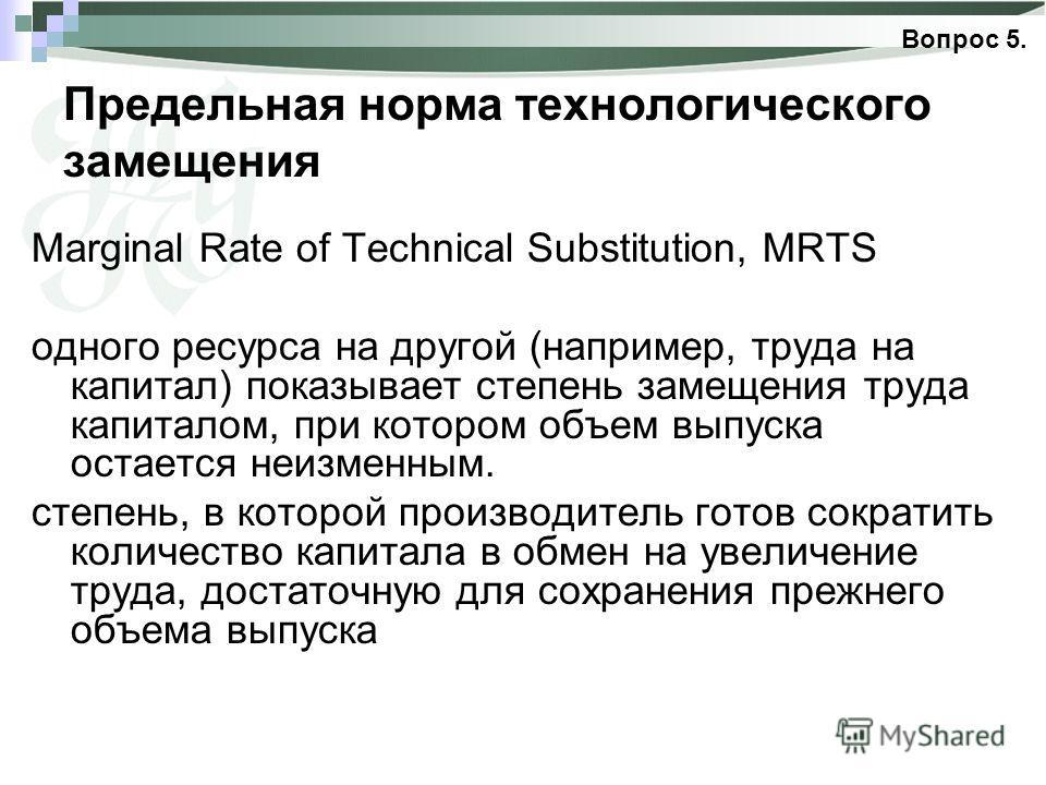 Предельная норма технологического замещения Marginal Rate of Technical Substitution, MRТS одного ресурса на другой (например, труда на капитал) показывает степень замещения труда капиталом, при котором объем выпуска остается неизменным. степень, в ко