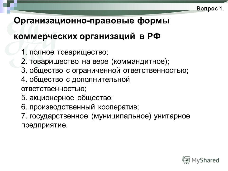 Организационно-правовые формы коммерческих организаций в РФ Вопрос 1. 1. полное товарищество; 2. товарищество на вере (коммандитное); 3. общество с ограниченной ответственностью; 4. общество с дополнительной ответственностью; 5. акционерное общество;