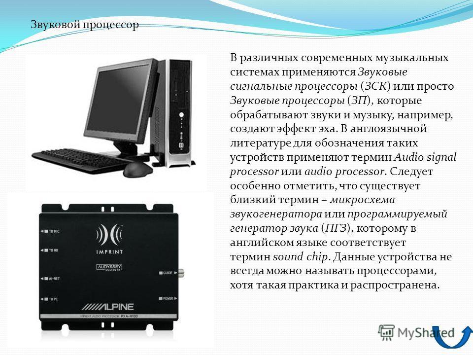 В различных современных музыкальных системах применяются Звуковые сигнальные процессоры (ЗСК) или просто Звуковые процессоры (ЗП), которые обрабатывают звуки и музыку, например, создают эффект эха. В англоязычной литературе для обозначения таких устр