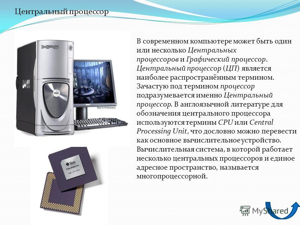 Центральный процессор В современном компьютере может быть один или несколько Центральных процессоров и Графический процессор. Центральный процессор (ЦП) является наиболее распространённым термином. Зачастую под термином процессор подразумевается имен