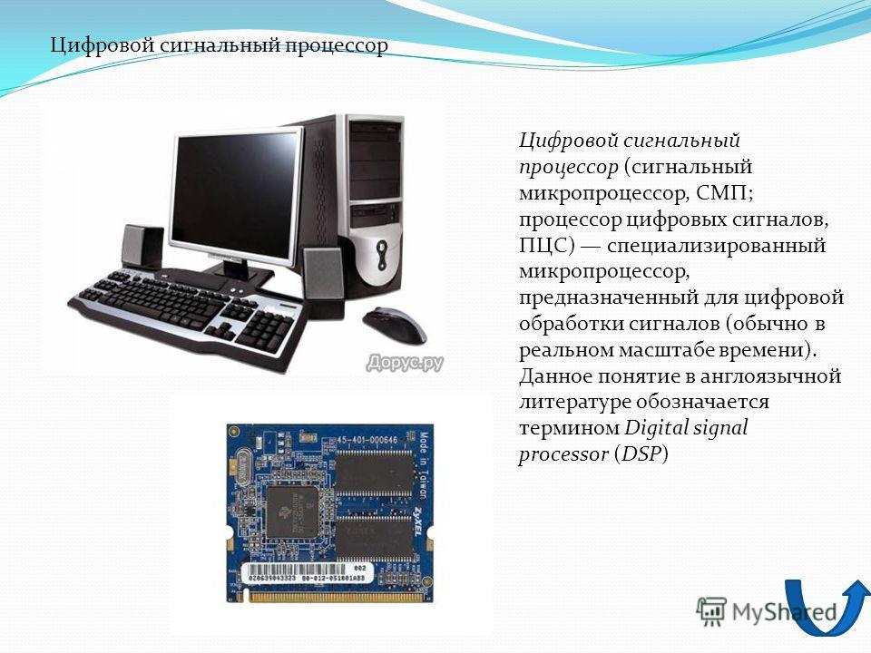 Цифровой сигнальный процессор (сигнальный микропроцессор, СМП; процессор цифровых сигналов, ПЦС) специализированный микропроцессор, предназначенный для цифровой обработки сигналов (обычно в реальном масштабе времени). Данное понятие в англоязычной ли