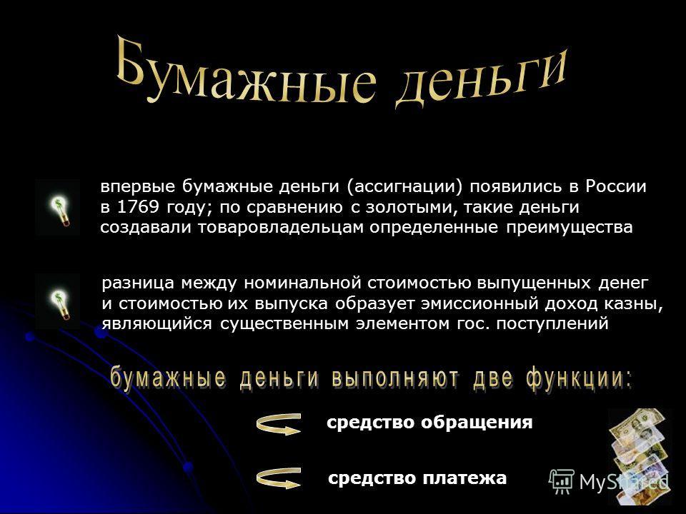 впервые бумажные деньги (ассигнации) появились в России в 1769 году; по сравнению с золотыми, такие деньги создавали товаровладельцам определенные преимущества разница между номинальной стоимостью выпущенных денег и стоимостью их выпуска образует эми