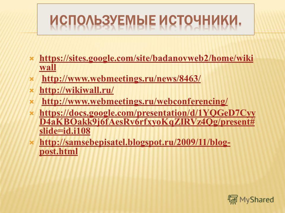 https://sites.google.com/site/badanovweb2/home/wiki wall https://sites.google.com/site/badanovweb2/home/wiki wall http://www.webmeetings.ru/news/8463/ http://wikiwall.ru/ http://www.webmeetings.ru/webconferencing/ https://docs.google.com/presentation