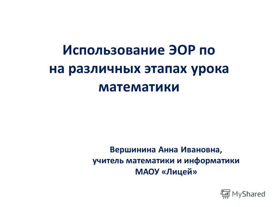 Использование ЭОР по на различных этапах урока математики Вершинина Анна Ивановна, учитель математики и информатики МАОУ «Лицей»