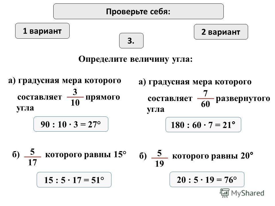 1 вариант 2 вариант 3.3. Определите величину угла: а) градусная мера которого составляет прямого угла 3 10 а) градусная мера которого составляет развернутого угла 7 60 90 : 10 · 3 = 27° 180 : 60 · 7 = 21° б) которого равны 15° 5 17 15 : 5 · 17 = 51°