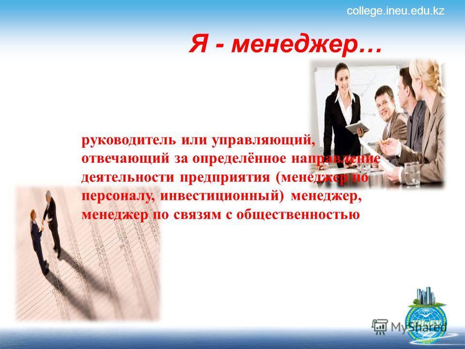 Я - менеджер… college.ineu.edu.kz руководитель или управляющий, отвечающий за определённое направление деятельности предприятия (менеджер по персоналу, инвестиционный) менеджер, менеджер по связям с общественностью