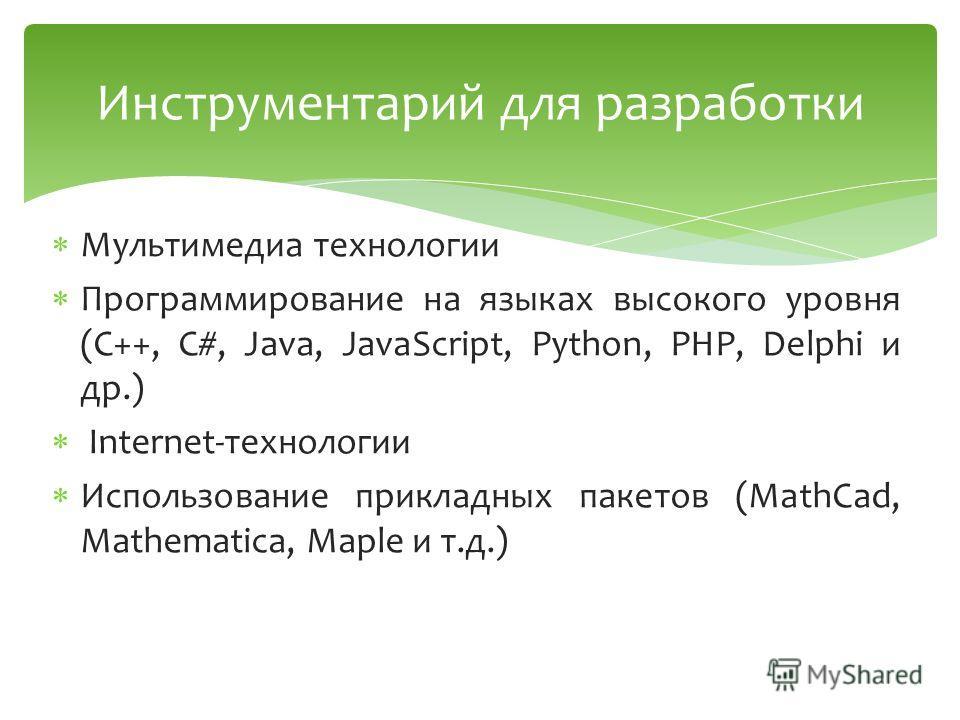 Мультимедиа технологии Программирование на языках высокого уровня (C++, C#, Java, JavaScript, Python, PHP, Delphi и др.) Internet-технологии Использование прикладных пакетов (MathCad, Mathematica, Maple и т.д.) Инструментарий для разработки