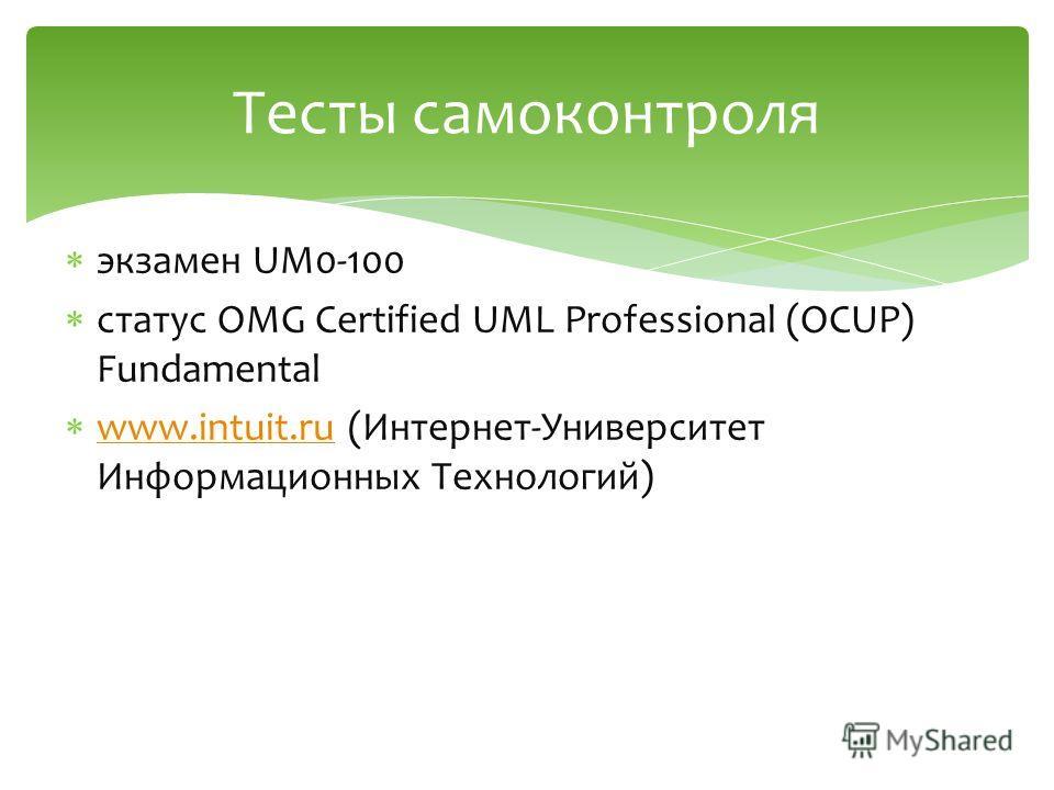 экзамен UM0-100 статус OMG Certified UML Professional (OCUP) Fundamental www.intuit.ru (Интернет-Университет Информационных Технологий) www.intuit.ru Тесты самоконтроля