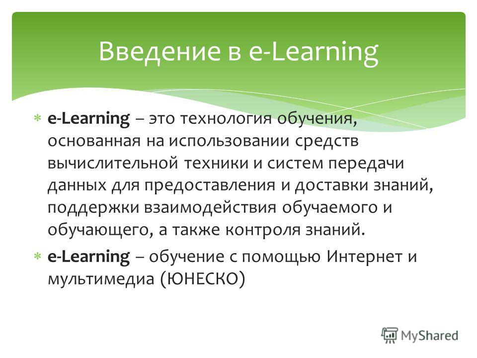 e-Learning – это технология обучения, основанная на использовании средств вычислительной техники и систем передачи данных для предоставления и доставки знаний, поддержки взаимодействия обучаемого и обучающего, а также контроля знаний. e-Learning – об