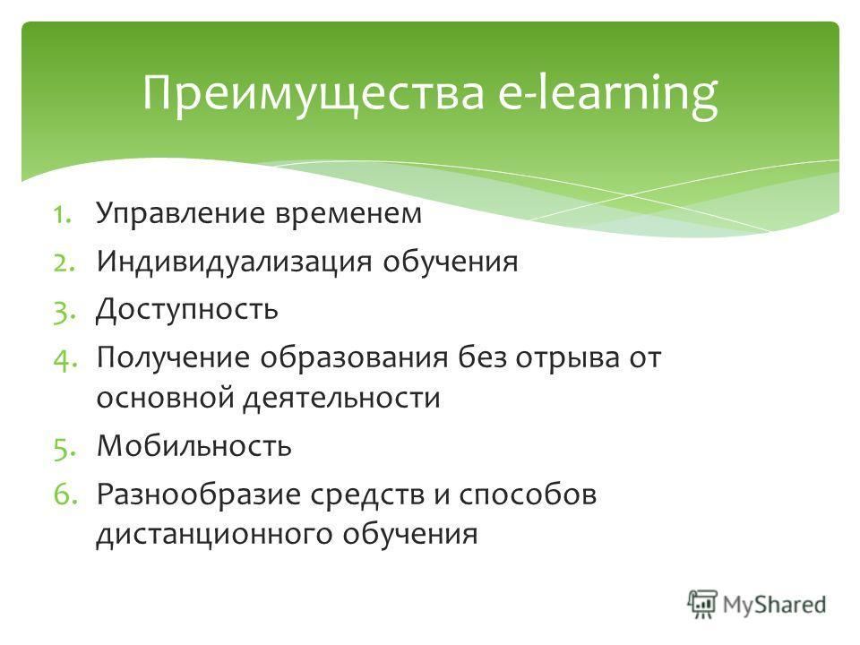 1.Управление временем 2.Индивидуализация обучения 3.Доступность 4.Получение образования без отрыва от основной деятельности 5.Мобильность 6.Разнообразие средств и способов дистанционного обучения Преимущества e-learning