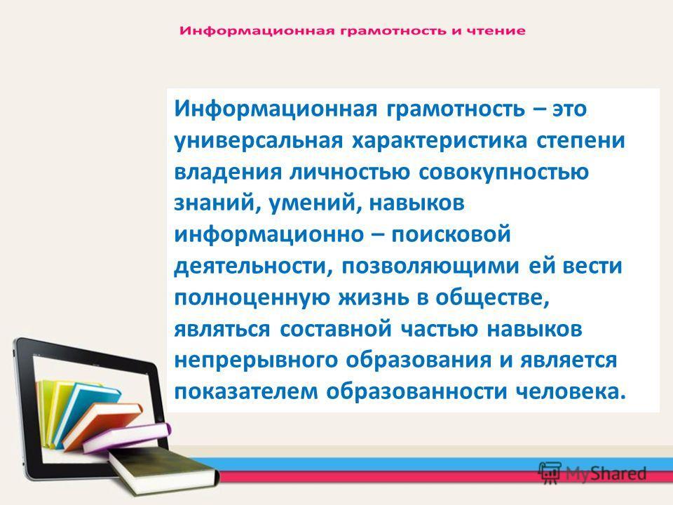 Информационная грамотность – это универсальная характеристика степени владения личностью совокупностью знаний, умений, навыков информационно – поисковой деятельности, позволяющими ей вести полноценную жизнь в обществе, являться составной частью навык