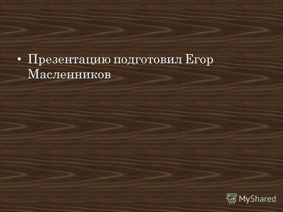 Презентацию подготовил Егор Масленников