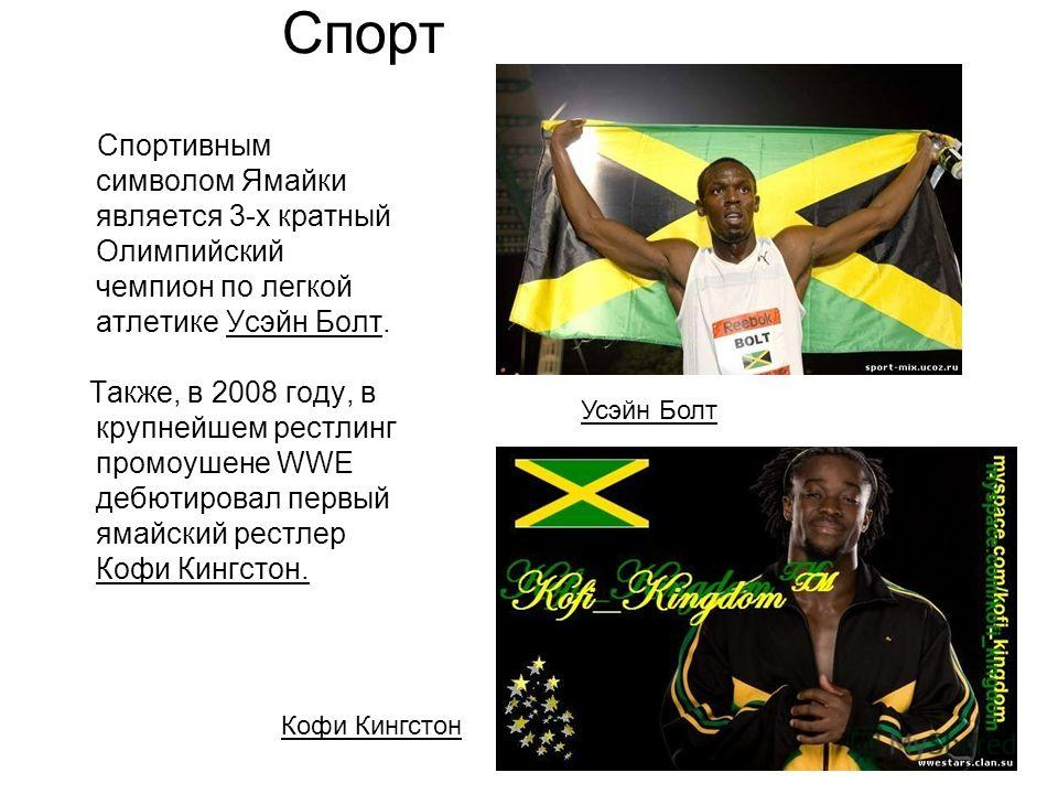 Спорт Спортивным символом Ямайки является 3-х кратный Олимпийский чемпион по легкой атлетике Усэйн Болт. Также, в 2008 году, в крупнейшем рестлинг промоушене WWE дебютировал первый ямайский рестлер Кофи Кингстон. Усэйн Болт Кофи Кингстон