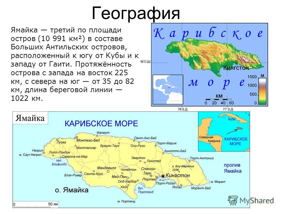 География Ямайка третий по площади остров (10 991 км²) в составе Больших Антильских островов, расположенный к югу от Кубы и к западу от Гаити. Протяжённость острова с запада на восток 225 км, с севера на юг от 35 до 82 км, длина береговой линии 1022