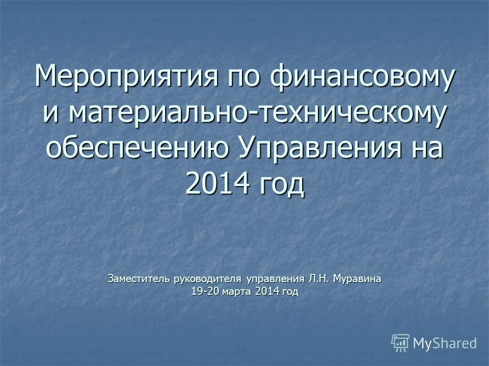 Мероприятия по финансовому и материально-техническому обеспечению Управления на 2014 год Заместитель руководителя управления Л.Н. Муравина 19-20 марта 2014 год