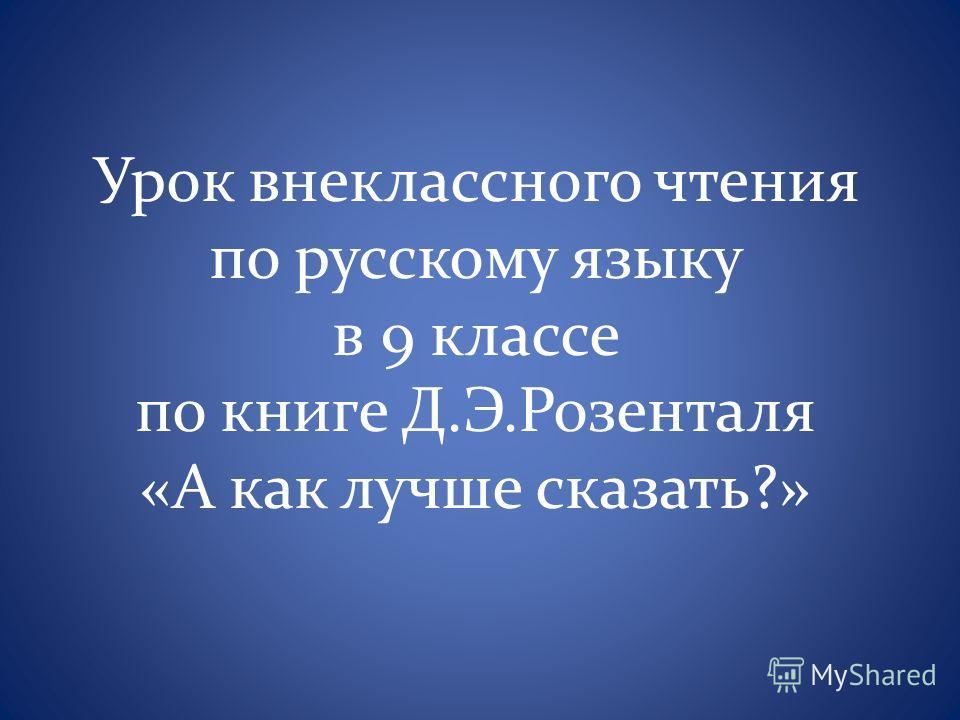 Урок внеклассного чтения по русскому языку в 9 классе по книге Д.Э.Розенталя «А как лучше сказать?»