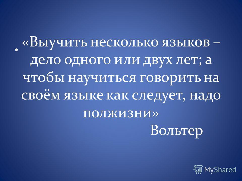 «Выучить несколько языков – дело одного или двух лет; а чтобы научиться говорить на своём языке как следует, надо полжизни» Вольтер