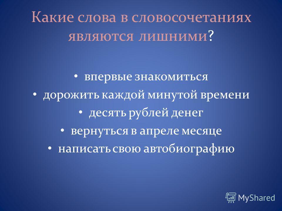 Какие слова в словосочетаниях являются лишними? впервые знакомиться дорожить каждой минутой времени десять рублей денег вернуться в апреле месяце написать свою автобиографию