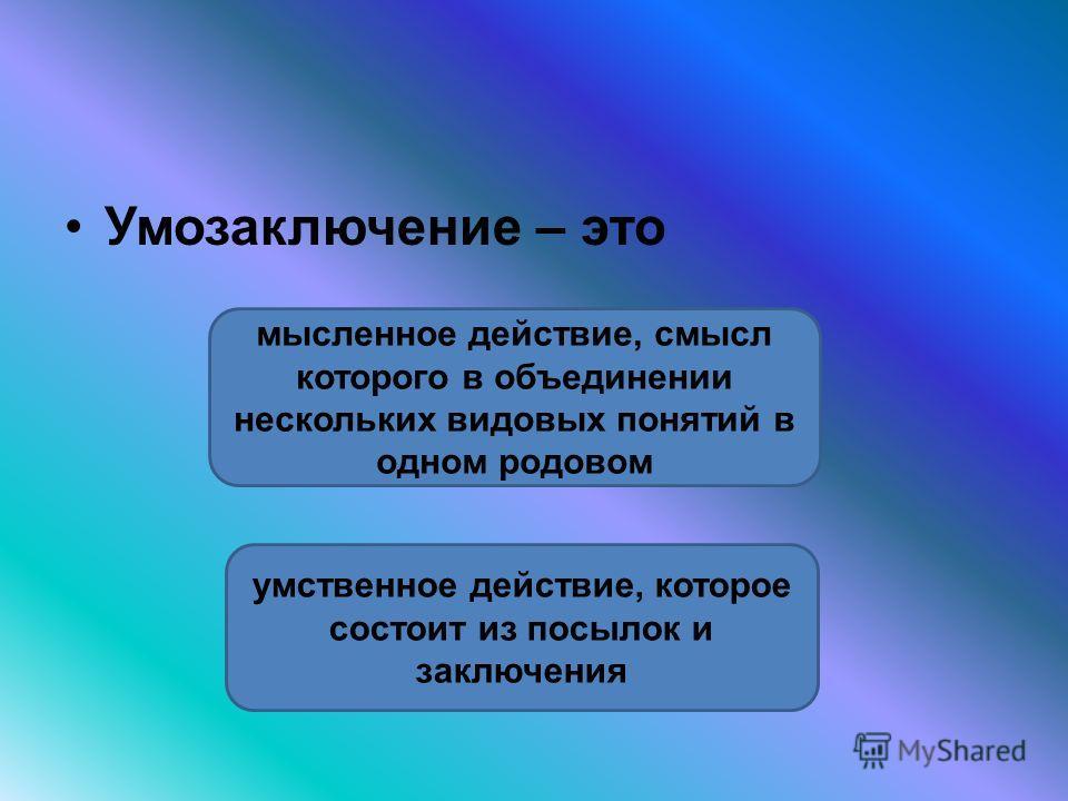 Умозаключение – это умственное действие, которое состоит из посылок и заключения мысленное действие, смысл которого в объединении нескольких видовых понятий в одном родовом
