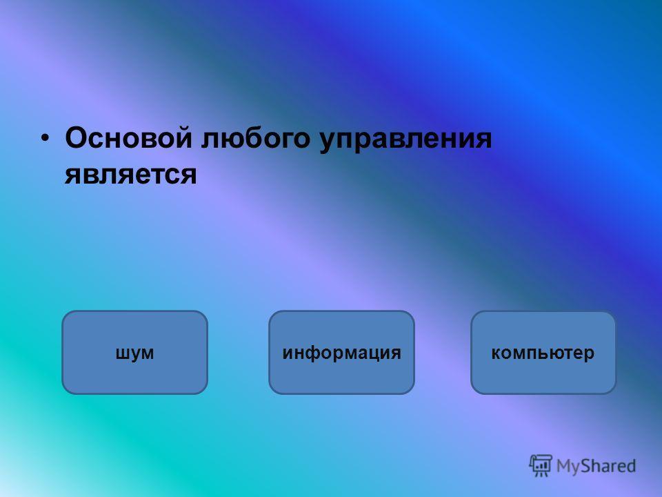 Основой любого управления является информацияшумкомпьютер